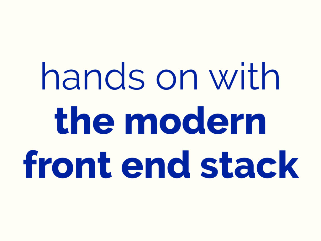 hands on with the modern front end stack