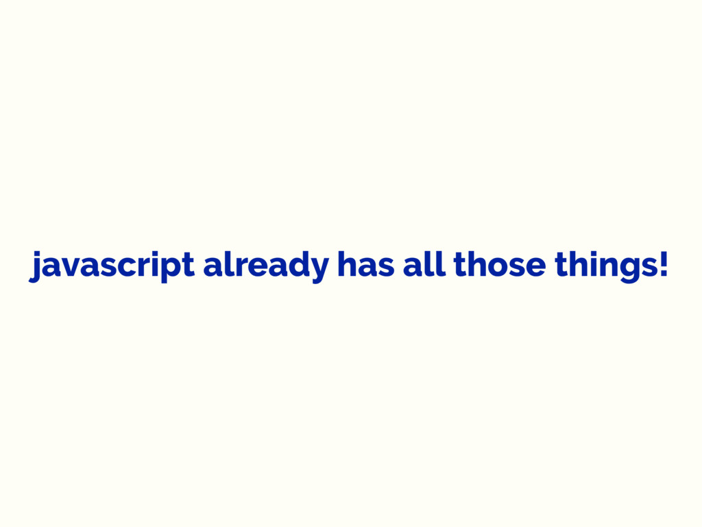 javascript already has all those things!