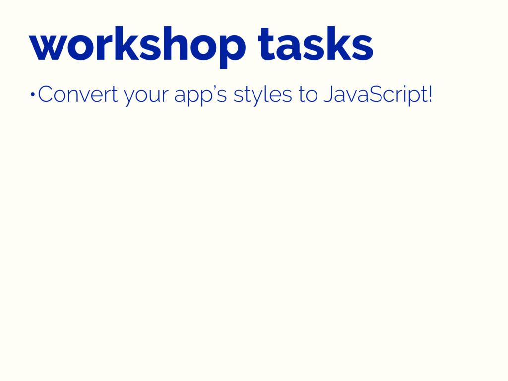 workshop tasks •Convert your app's styles to Ja...