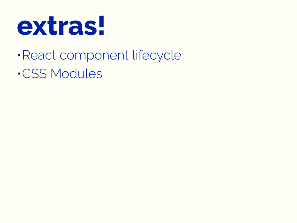 extras! •React component lifecycle •CSS Modules