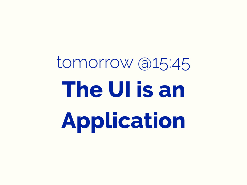 tomorrow @15:45 The UI is an Application