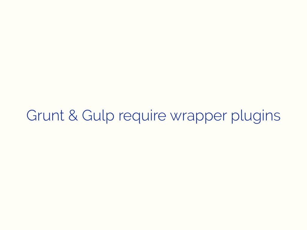 Grunt & Gulp require wrapper plugins