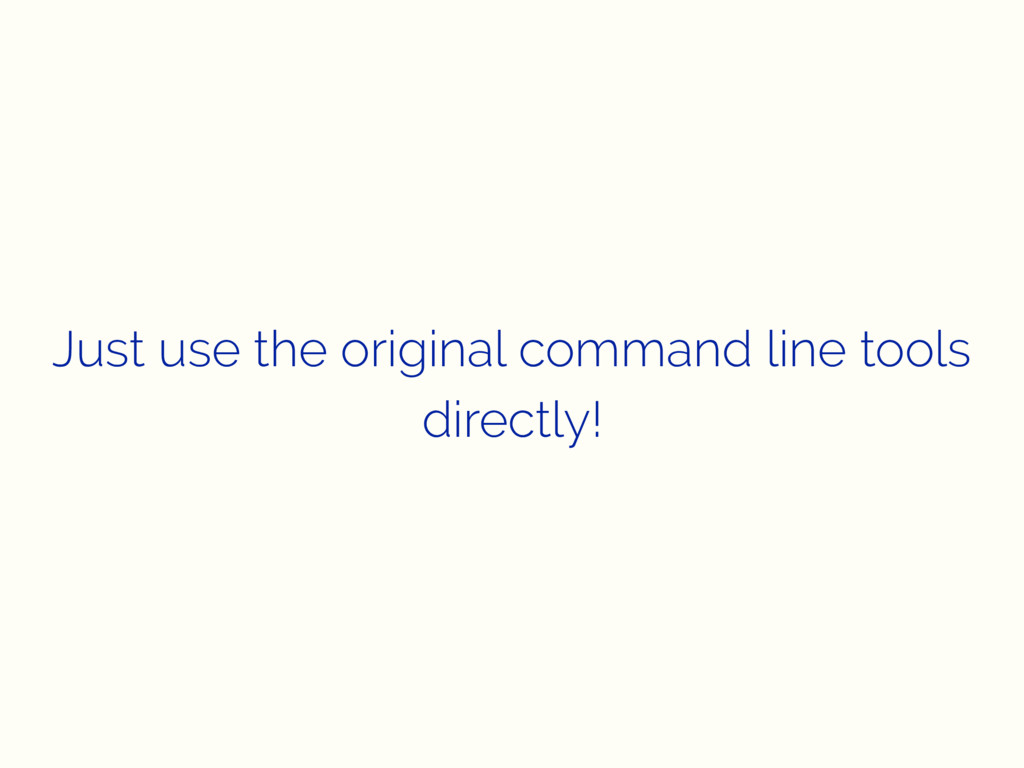 Just use the original command line tools direct...
