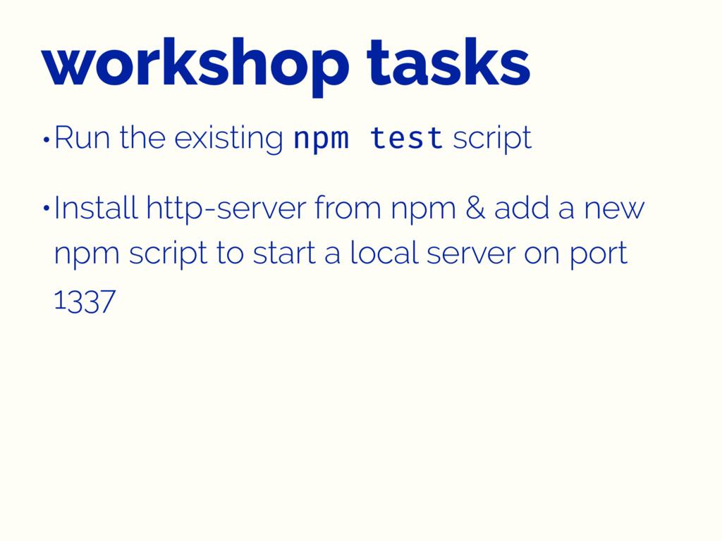 workshop tasks •Run the existing npm test scrip...