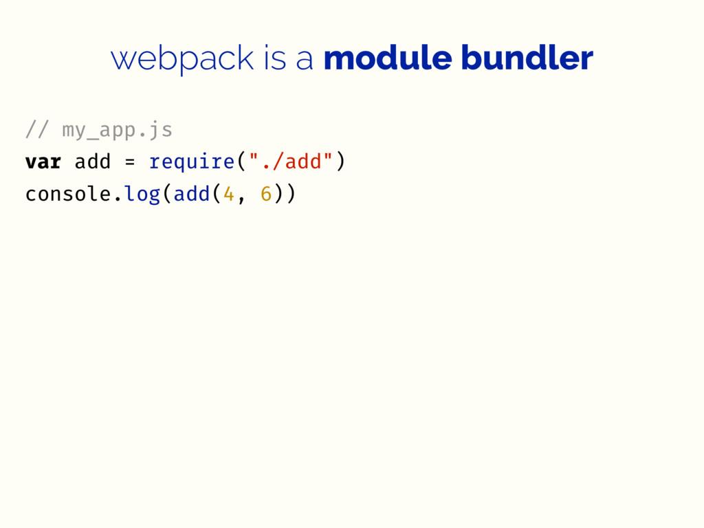 webpack is a module bundler // my_app.js var ad...