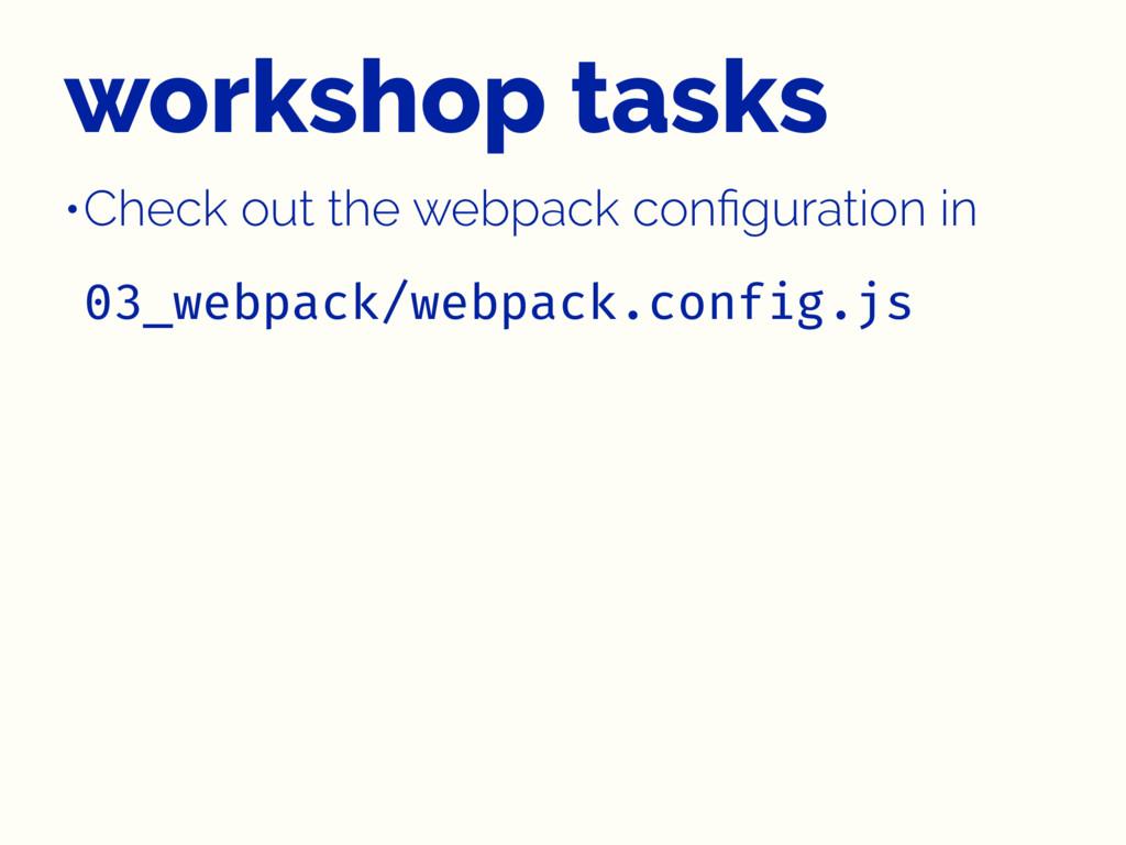 workshop tasks •Check out the webpack configurat...
