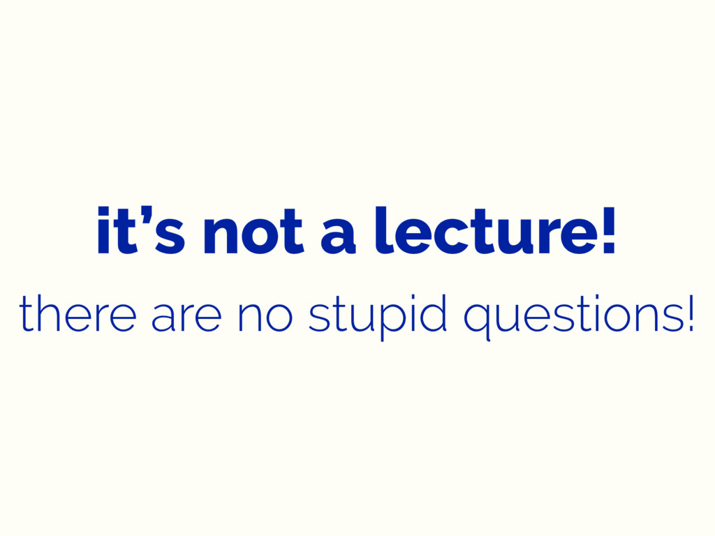 it's not a lecture! there are no stupid questio...