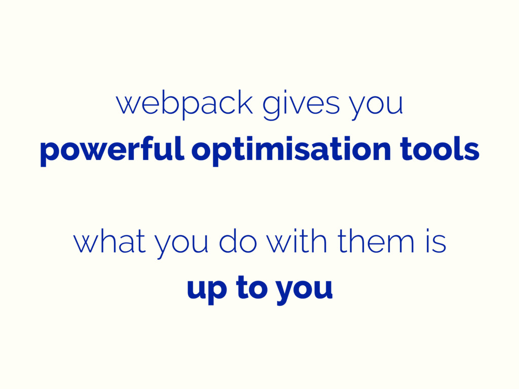 webpack gives you powerful optimisation tools w...