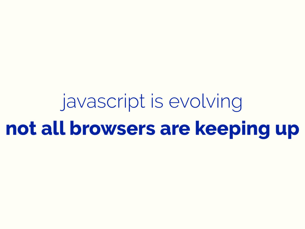 javascript is evolving not all browsers are kee...