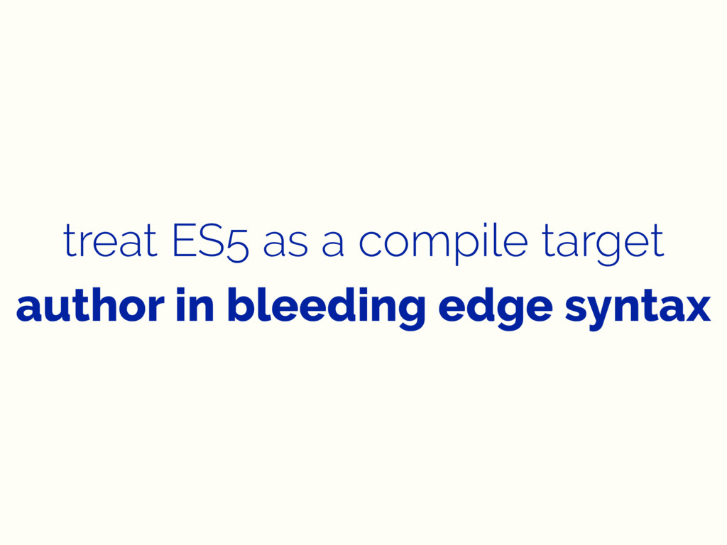 treat ES5 as a compile target author in bleedin...