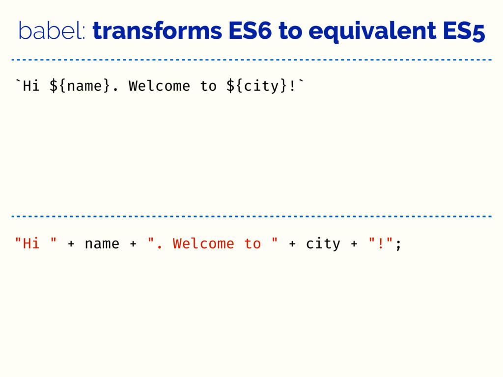 babel: transforms ES6 to equivalent ES5 `Hi ${n...
