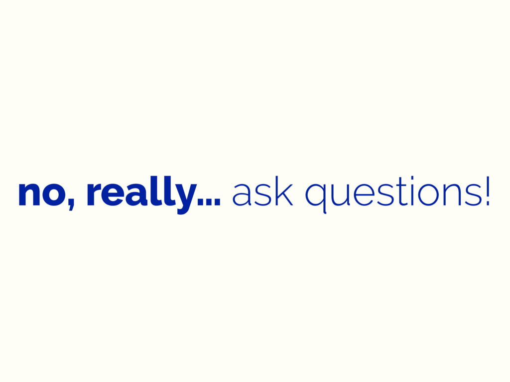 no, really… ask questions!