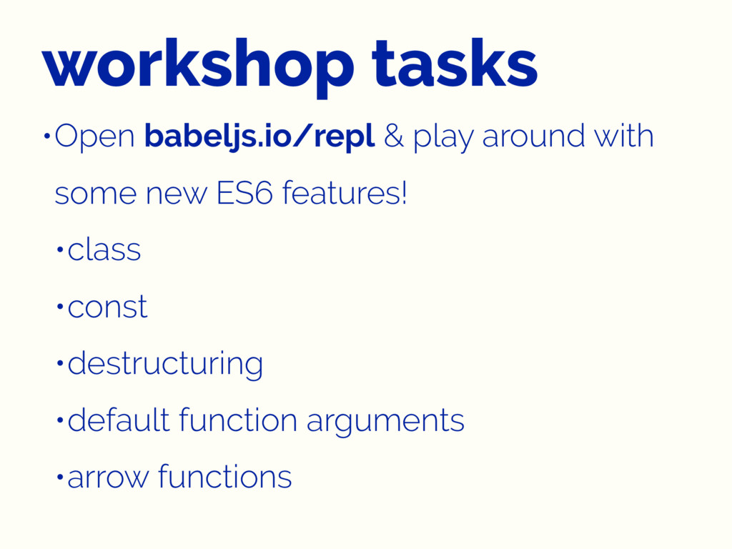 workshop tasks •Open babeljs.io/repl & play aro...