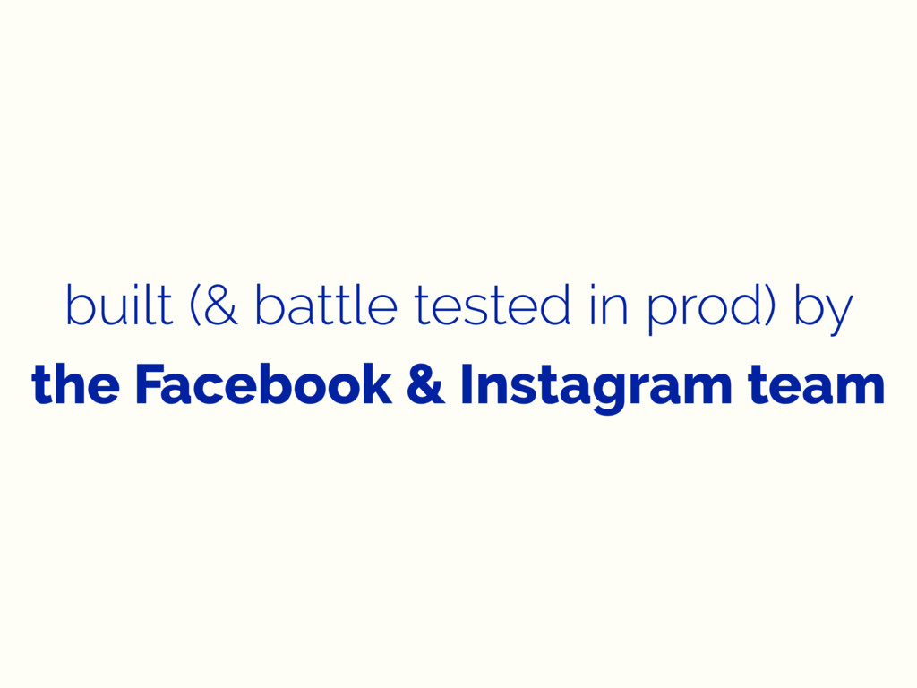 built (& battle tested in prod) by the Facebook...