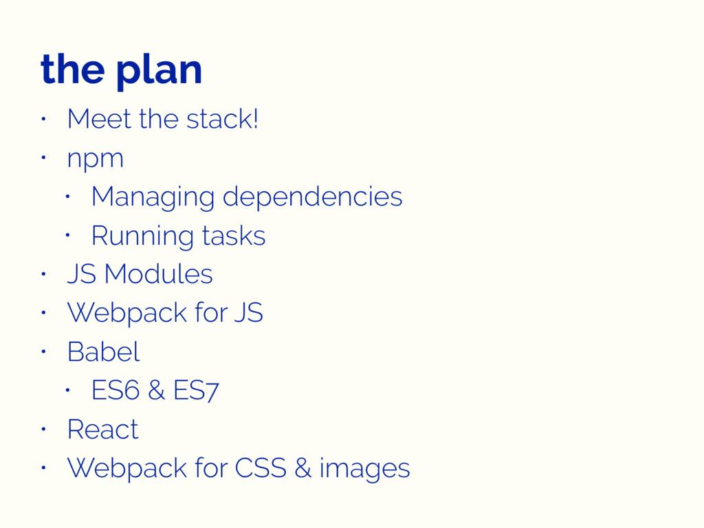 the plan • Meet the stack! • npm • Managing dep...