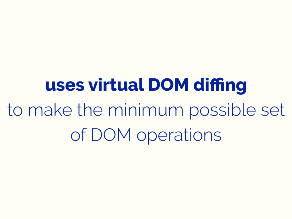 uses virtual DOM diffing to make the minimum poss...