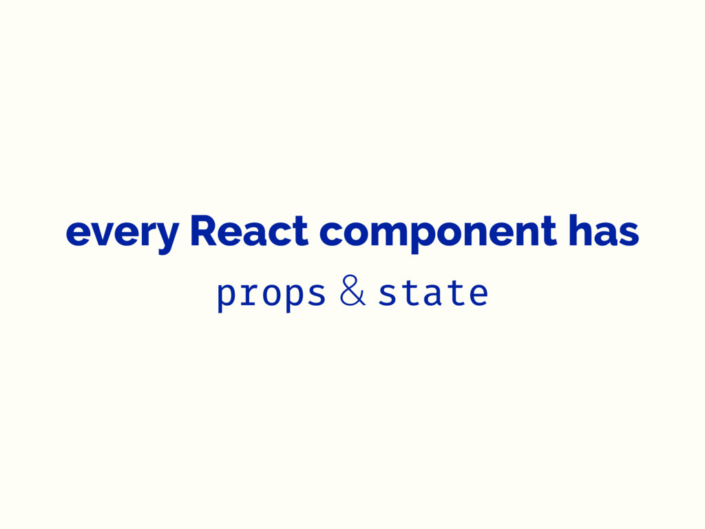 every React component has props & state