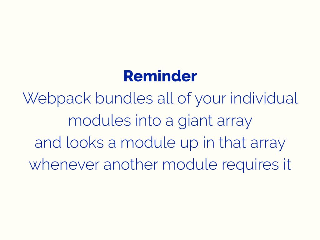 Reminder Webpack bundles all of your individual...