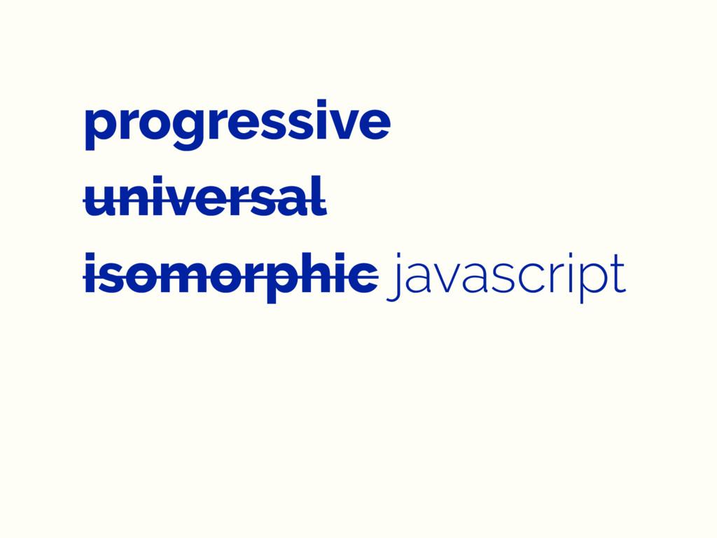 progressive universal isomorphic javascript