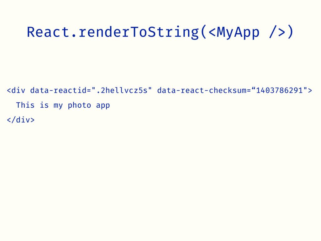 React.renderToString(<MyApp />) <div data-react...