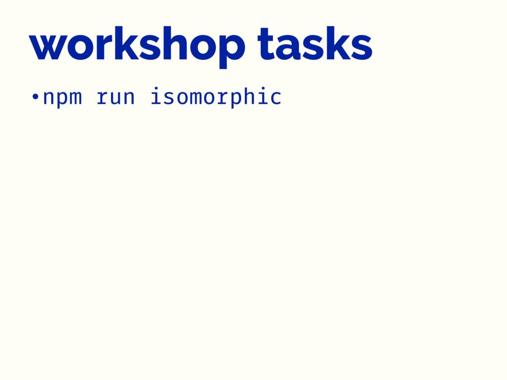 workshop tasks •npm run isomorphic