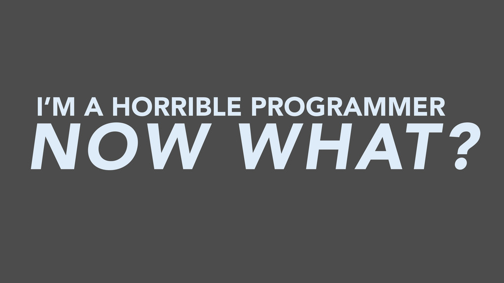 I'M A HORRIBLE PROGRAMMER NOW WHAT?