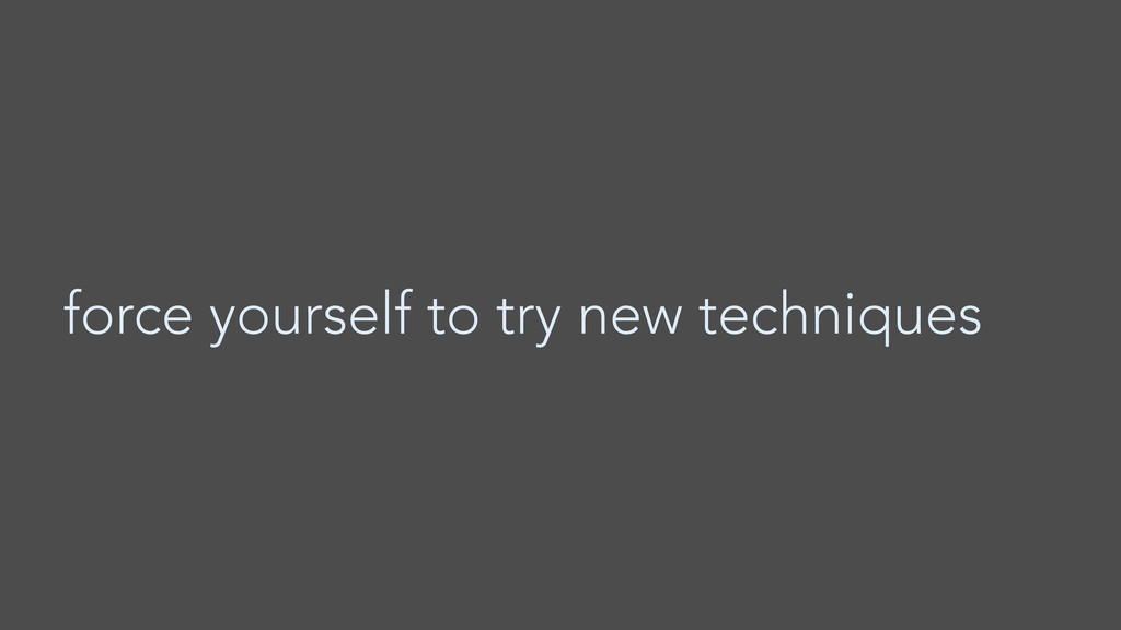 force yourself to try new techniques