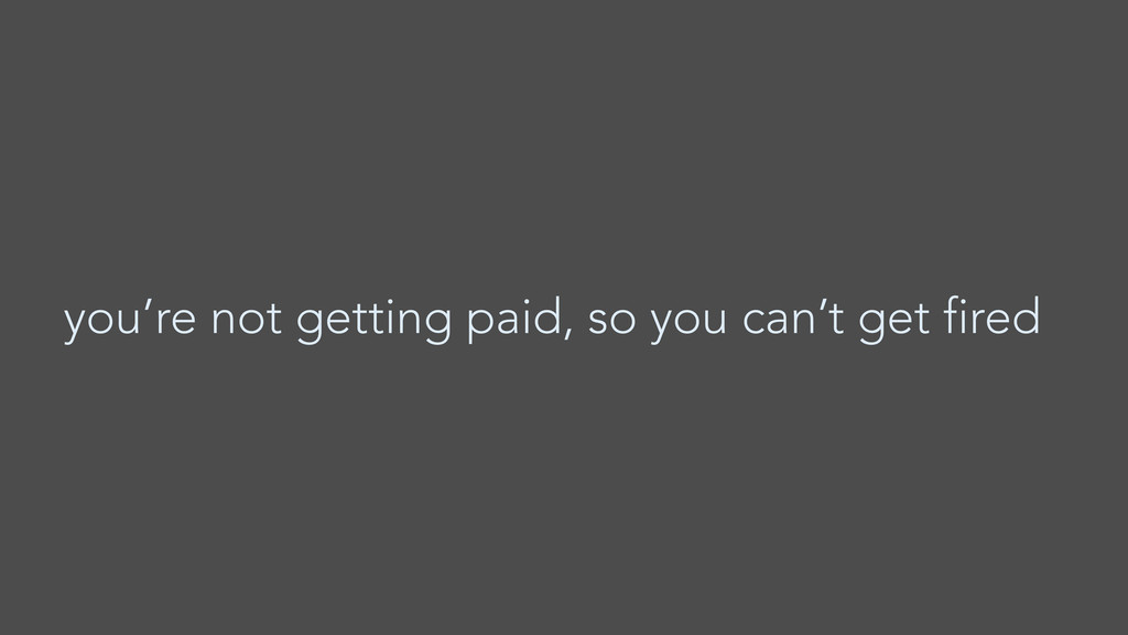 you're not getting paid, so you can't get fired