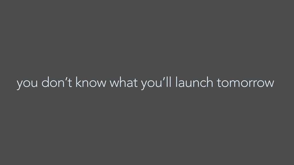 you don't know what you'll launch tomorrow