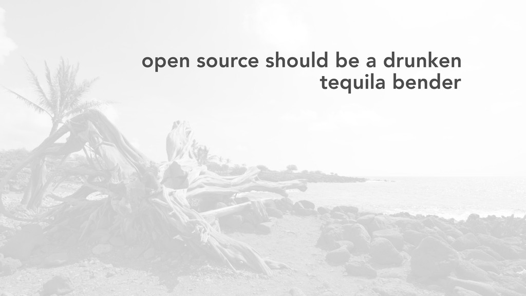 open source should be a drunken tequila bender