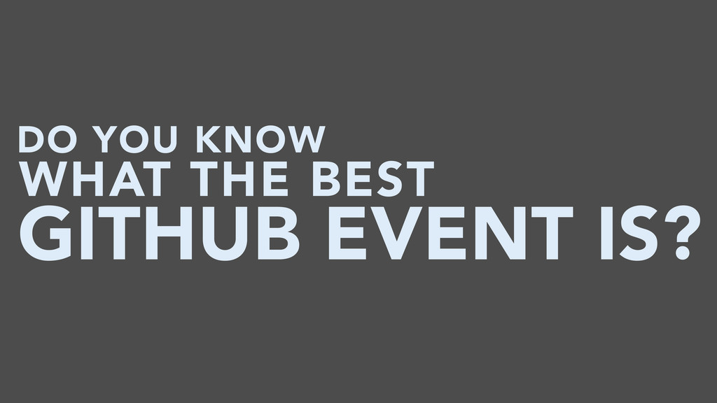 DO YOU KNOW GITHUB EVENT IS? WHAT THE BEST