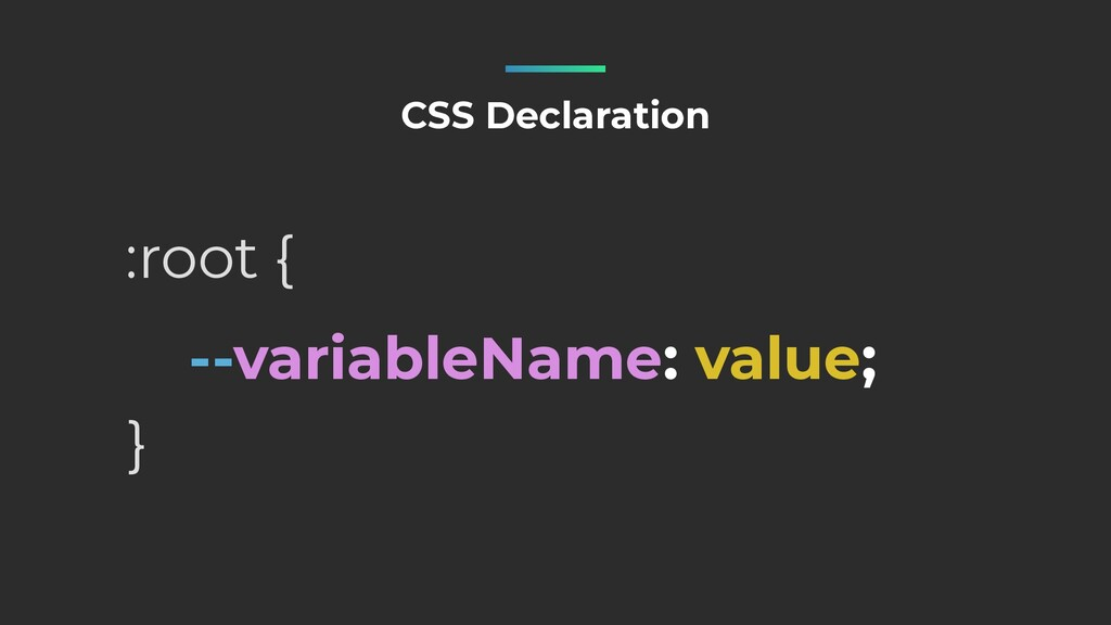 --variableName: value; CSS Declaration :root { }
