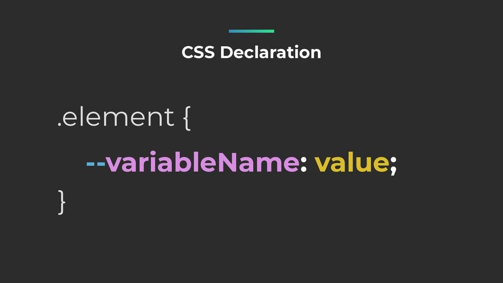 --variableName: value; CSS Declaration .element...