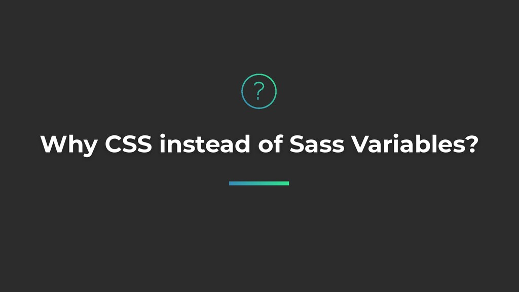 Why CSS instead of Sass Variables?