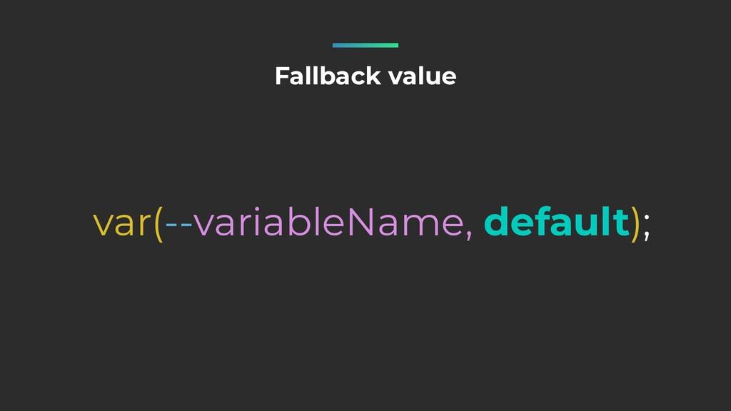 Fallback value var(--variableName, default);