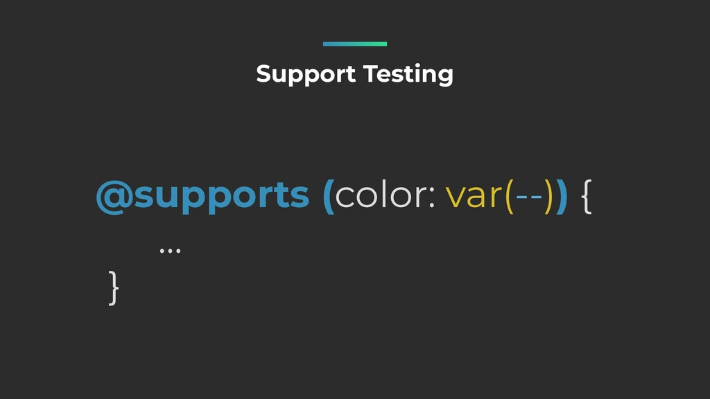 @supports (color: var(--)) {   …   } Support Te...