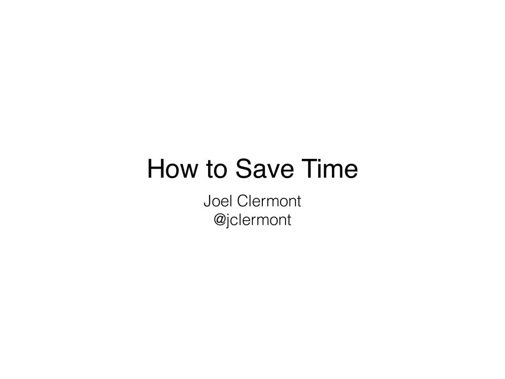 How to Save Time Joel Clermont @jclermont
