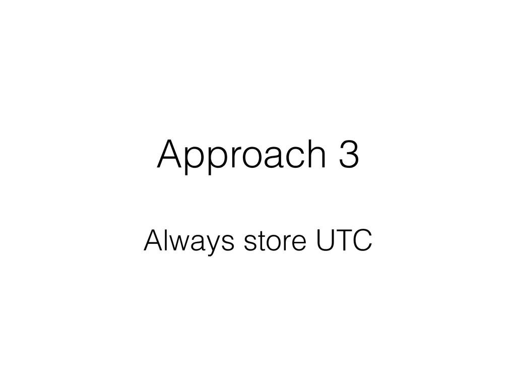 Approach 3 Always store UTC