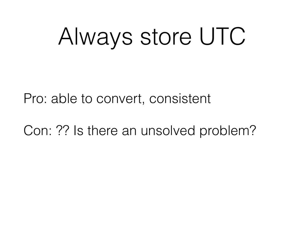 Always store UTC Pro: able to convert, consiste...