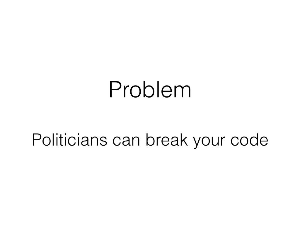 Problem Politicians can break your code