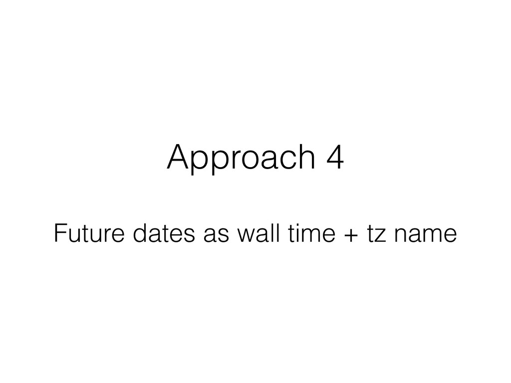 Approach 4 Future dates as wall time + tz name
