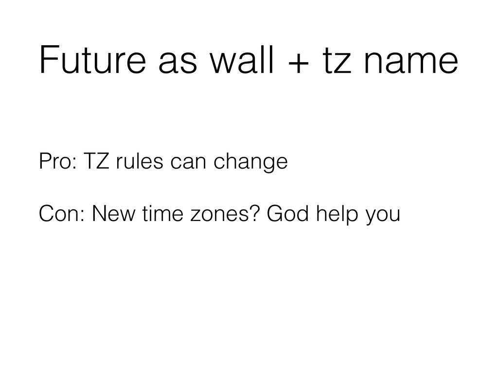 Future as wall + tz name Pro: TZ rules can chan...