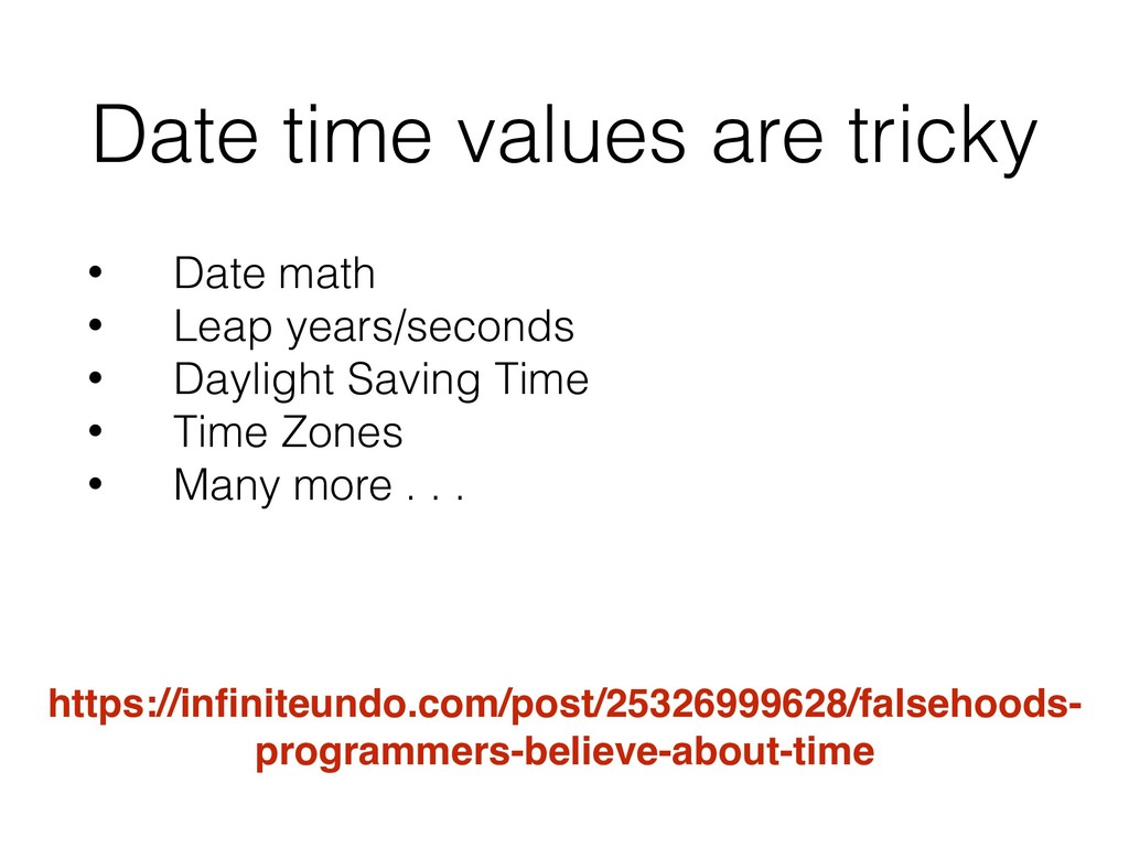 Date time values are tricky • Date math • Leap ...