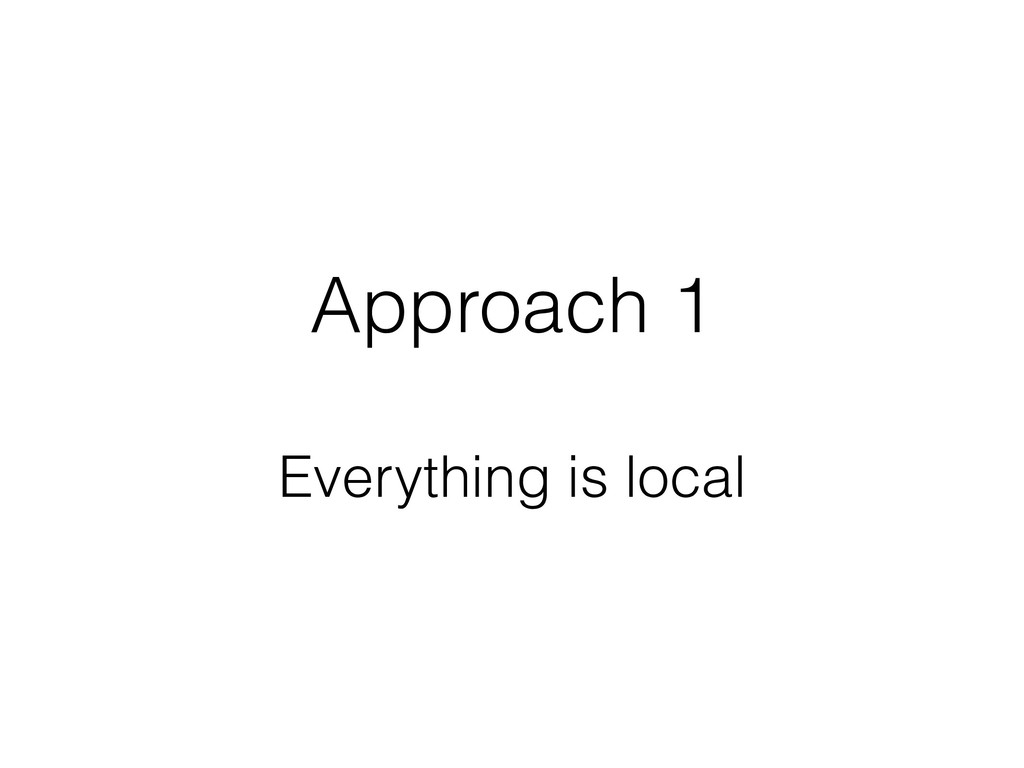 Approach 1 Everything is local