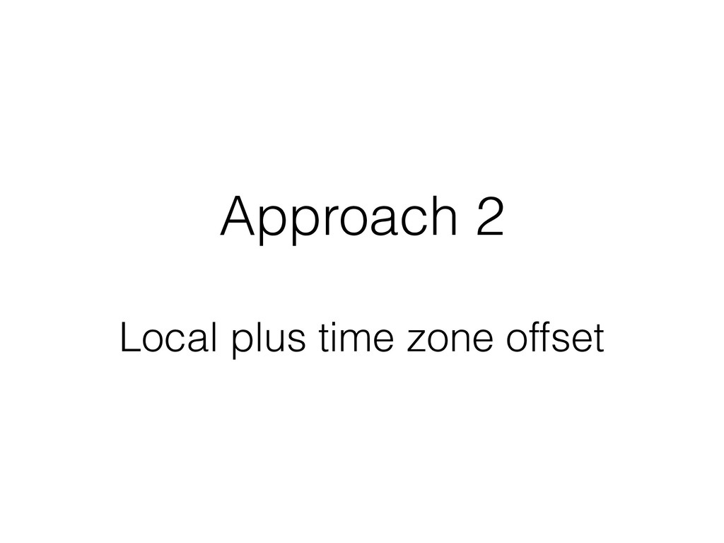 Approach 2 Local plus time zone offset
