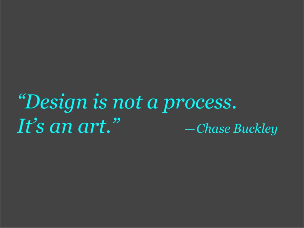 """Design is not a process. It's an art."" —Chas..."