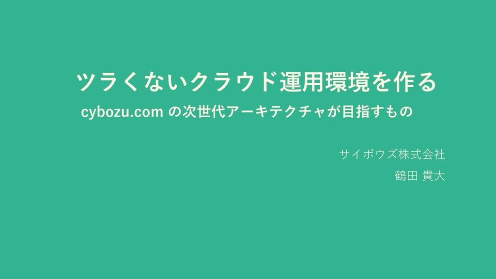 ツラくないクラウド運用環境を作る cybozu.com の次世代アーキテクチャが目指すもの サ...