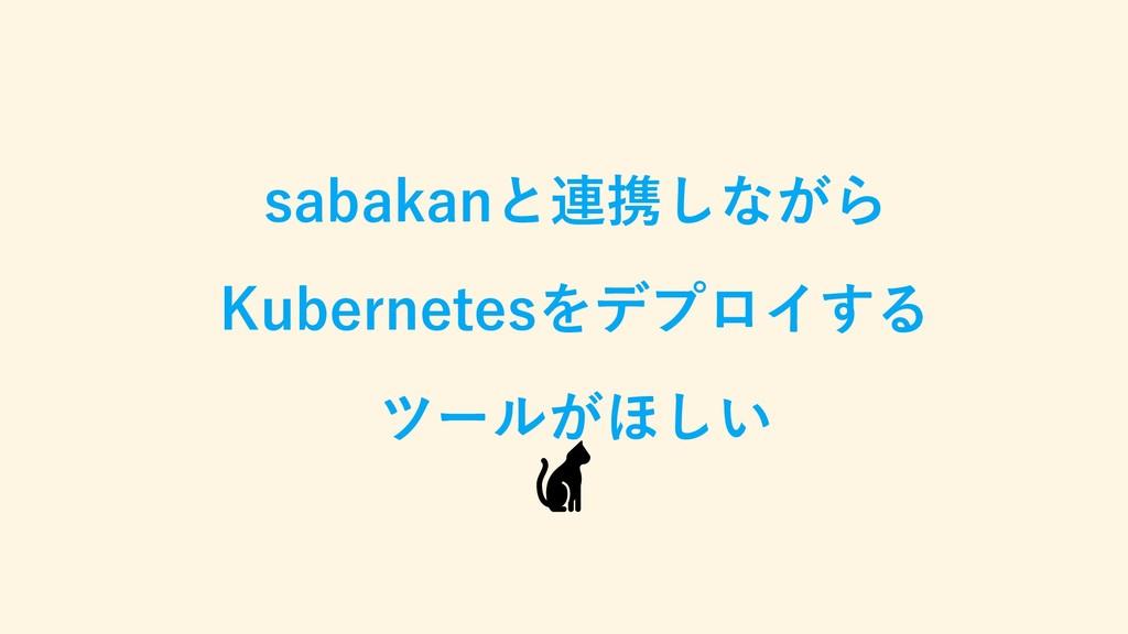 sabakanと連携しながら Kubernetesをデプロイする ツールがほしい