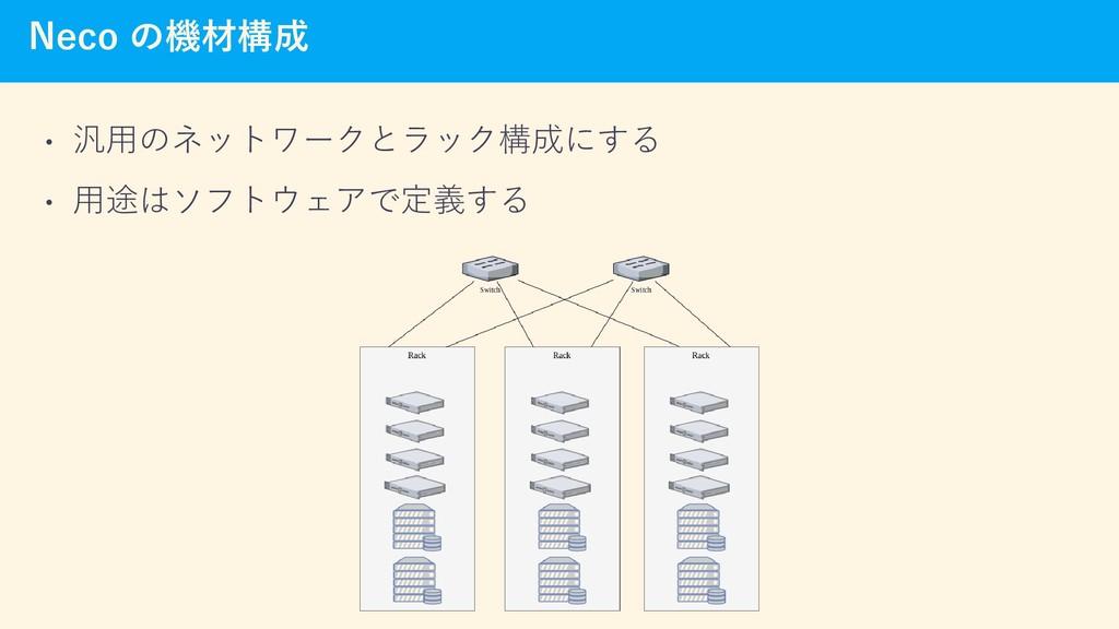 Neco の機材構成 • 汎用のネットワークとラック構成にする • 用途はソフトウェアで定義する