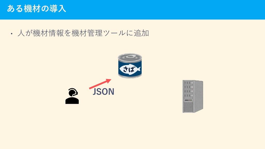 ある機材の導入 • 人が機材情報を機材管理ツールに追加 JSON